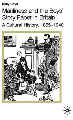 Manliness and the Boys' Story Paper in Britain: A Cultural History, 1855-1940 - Studies in Gender History (Hardback)