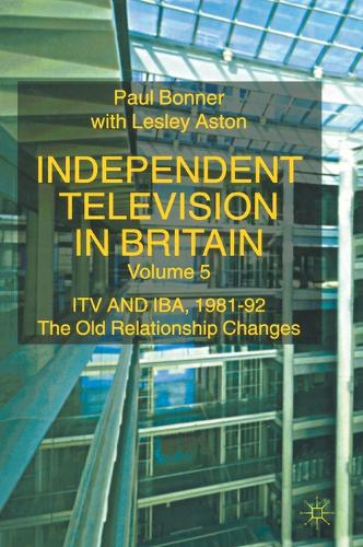 Independent Television in Britain: ITV and IBA 1981-92: The Old Relationship Changes (Hardback)