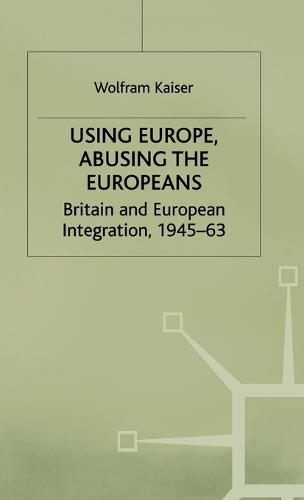 Using Europe, Abusing the Europeans: Britain and European Integration, 1945-63 - Contemporary History in Context (Hardback)