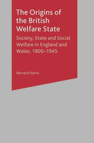The Origins of the British Welfare State: Society, State and Social Welfare in England and Wales, 1800-1945 (Paperback)