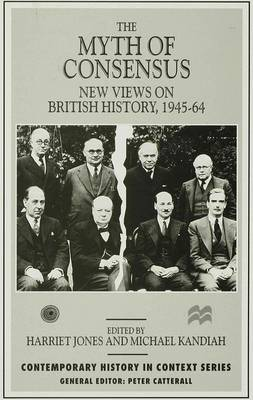 The Myth of Consensus: New Views on British History, 1945-64 - Contemporary History in Context (Hardback)