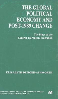 The Global Political Economy and Post-1989 Change: The Place of the Central European Transition - International Political Economy Series (Hardback)