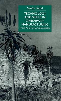 Technology and Skills in Zimbabwe's Manufacturing: From Autarky to Competition (Hardback)