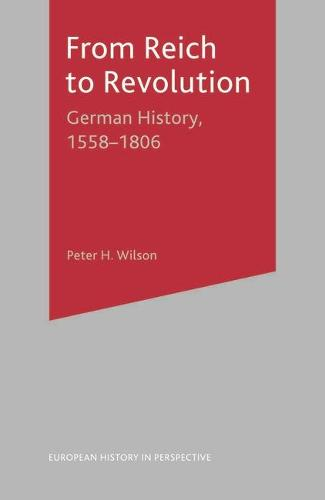 From Reich to Revolution: German History, 1558-1806 - European History in Perspective (Hardback)