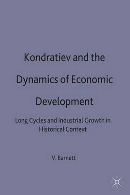Kondratiev and the Dynamics of Economic Development: Long Cycles and Industrial Growth in Historical Context - Studies in Russian and East European History and Society (Hardback)