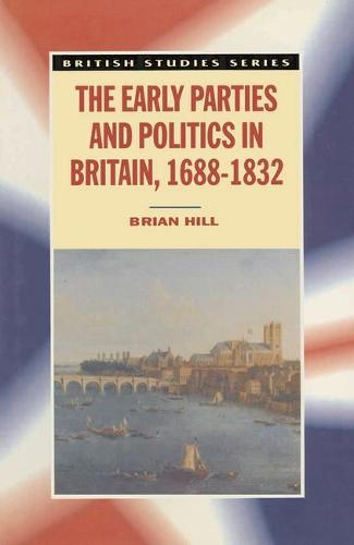 The Early Parties and Politics in Britain, 1688-1832 - British Studies Series (Paperback)