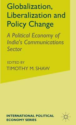 Globalization, Liberalization and Policy Change: A Political Economy of India's Communications Sector - International Political Economy Series (Hardback)