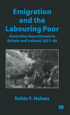 Emigration and the Labouring Poor: Australian Recruitment in Britain and Ireland, 1831-60 (Hardback)