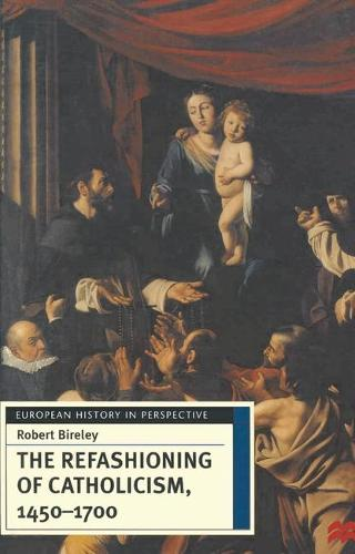 The Refashioning of Catholicism, 1450-1700: A Reassessment of the Counter-Reformation - European History in Perspective (Hardback)