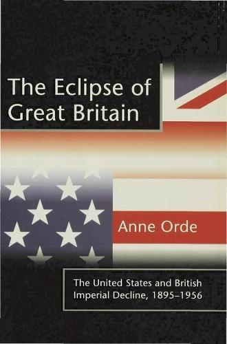 The Eclipse of Great Britain: The United States and British Imperial Decline, 1895-1956 (Hardback)