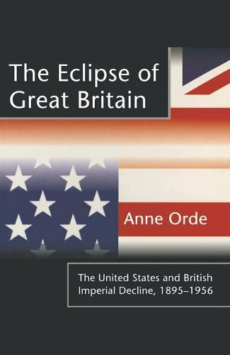 The Eclipse of Great Britain: The United States and British Imperial Decline, 1895-1956 (Paperback)