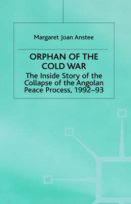 Orphan of the Cold War: The Inside Story of the Collapse of the Angolan Peace Process, 1992-93 (Hardback)