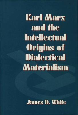 Karl Marx and the Intellectual Origins of Dialectical Materialism (Hardback)