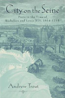 City on the Seine: Ancien Paris in the Time of Richelieu and Louis XIV (Hardback)