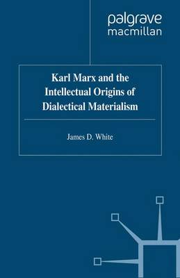 Karl Marx and the Intellectual Origins of Dialectical Materialism (Paperback)