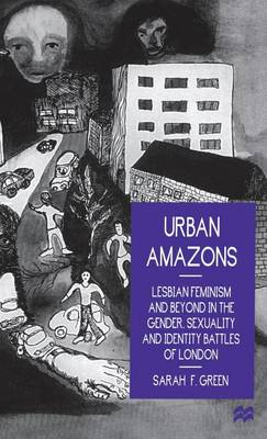 Urban Amazons: Lesbian Feminism and Beyond in the Gender, Sexuality and Identity Battles of London (Hardback)
