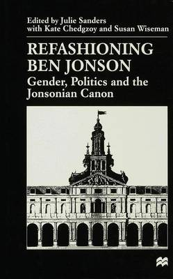 Refashioning Ben Jonson: Gender, Politics, and the Jonsonian Canon (Hardback)