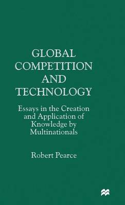 Global Competition and Technology: Essays in the Creation and Application of Knowledge by Multinationals (Hardback)