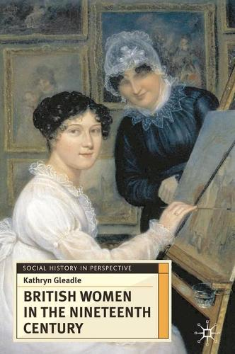 British Women in the Nineteenth Century - Social History in Perspective (Hardback)