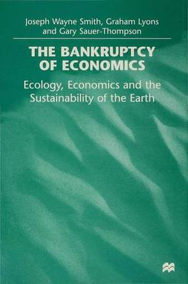 The Bankruptcy of Economics: Ecology, Economics and the Sustainability of Earth (Hardback)