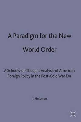 A Paradigm for the New World Order: A Schools-of-Thought Analysis of American Foreign Policy in the Post-Cold War Era (Hardback)
