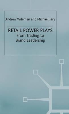 Retail Power Plays: From Trading to Brand Leadership (Hardback)