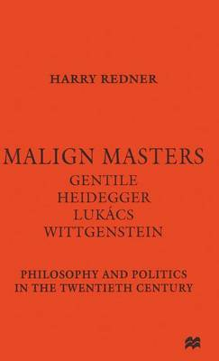 Malign Masters Gentile Heidegger Lukacs Wittgenstein: Philosophy and Politics in the Twentieth Century (Hardback)