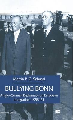 Bullying Bonn: Anglo-German Diplomacy on European Integration, 1955-61 - St Antony's Series (Hardback)