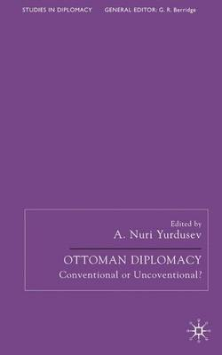 Ottoman Diplomacy: Conventional or Unconventional? - Studies in Diplomacy (Hardback)