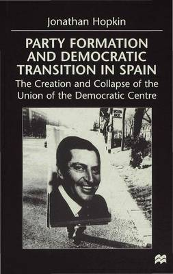 Party Formation and Democratic Transition in Spain: The Creation and Collapse of the Union of the Democratic Centre (Hardback)