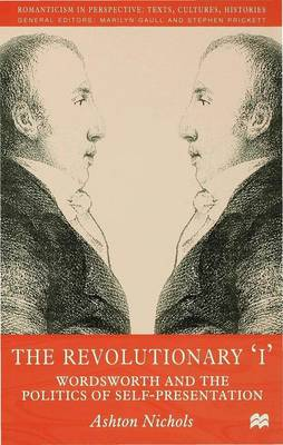 The Revolutionary 'I': Wordsworth and the Politics of Self-Presentation - Romanticism in Perspective:Texts, Cultures, Histories (Hardback)