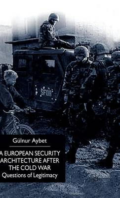A European Security Architecture after the Cold War: Questions of Legitimacy (Hardback)