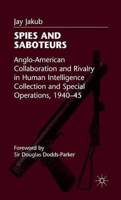 Spies and Saboteurs: Anglo-American Collaboration and Rivalry in Human Intelligence Collection and Special Operations, 1940-45 (Hardback)