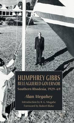 Humphrey Gibbs, Beleaguered Governor: Southern Rhodesia, 1929-69 (Hardback)