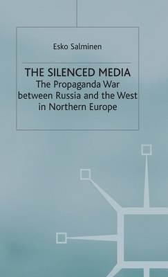The Silenced Media: The Propaganda War between Russia and the West in Northern Europe (Hardback)