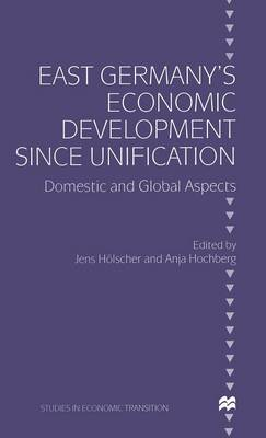 East Germany's Economic Development since Unification: Domestic and Global Aspects - Studies in Economic Transition (Hardback)