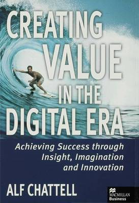 Creating Value in the Digital Era: Achieving Success Through Insight, Imagination and Innovation (Hardback)