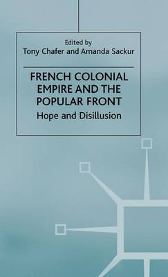 French Colonial Empire and the Popular Front: Hope and Disillusion (Hardback)