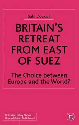 Britain's Retreat from East of Suez: The Choice between Europe and the World? - Cold War History (Hardback)