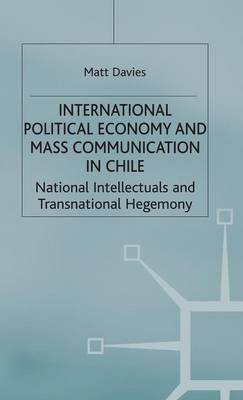 International Political Economy and Mass Communication in Chile: National Intellectuals and Transnational Hegemony - International Political Economy Series (Hardback)