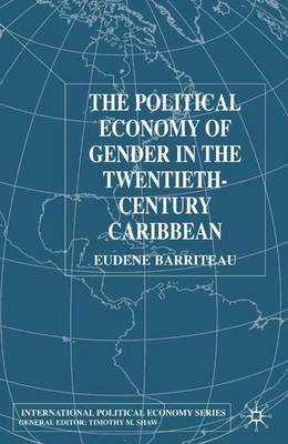 The Political Economy of Gender in the Twentieth-Century Caribbean - International Political Economy Series (Hardback)