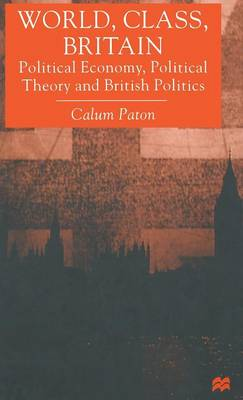 World, Class, Britain: Political Economy, Political Theory and British Politics (Hardback)