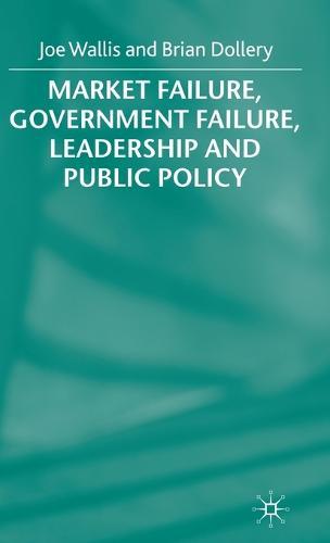 Market Failure, Government Failure, Leadership and Public Policy (Hardback)