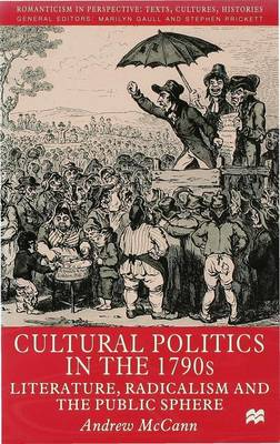 Cultural Politics in the 1790s: Literature, Radicalism and the Public Sphere - Romanticism in Perspective:Texts, Cultures, Histories (Hardback)