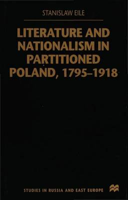 Literature and Nationalism in Partitioned Poland, 1795-1918 - Studies in Russian and East European History and Society (Hardback)