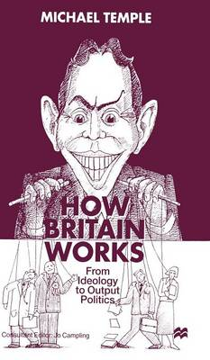 How Britain Works: From Ideology to Output Politics (Hardback)