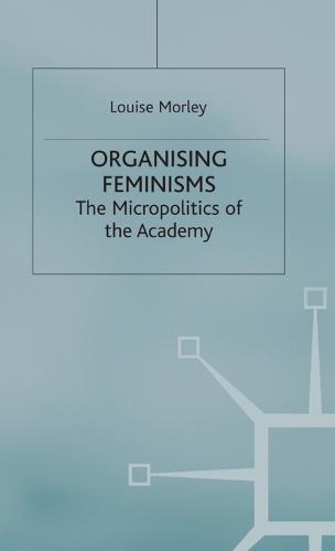 Organising Feminisms: The Micropolitics of the Academy - Women's Studies at York Series (Hardback)