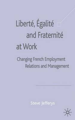 Liberte, Egalite and Fraternite at Work: Changing French Employment Relations and Management (Hardback)
