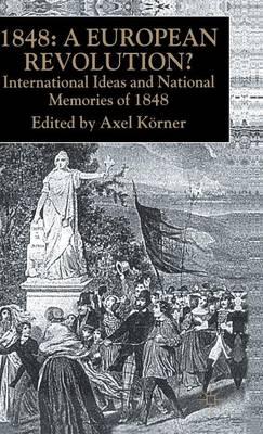 1848 - A European Revolution?: International Ideas and National Memories of 1848 (Hardback)