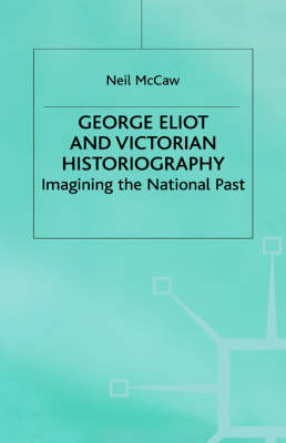 George Eliot and Victorian Historiography: Imagining the National Past (Hardback)